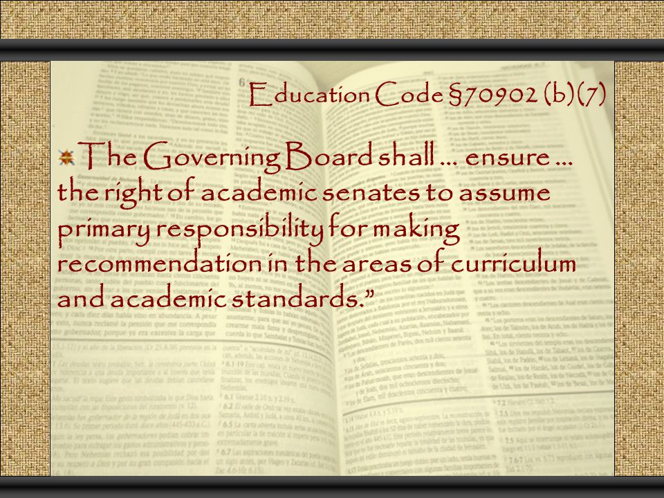 Education Code §70902 (b)(7) The Governing Board shall … ensure … the right of academic senates to assume primary responsibility for making recommendation in the areas of curriculum and academic standards.