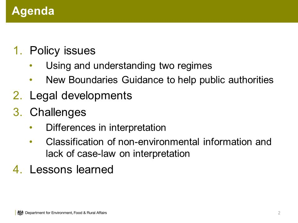 Agenda 2 1.Policy issues Using and understanding two regimes New Boundaries Guidance to help public authorities 2.Legal developments 3.Challenges Differences in interpretation Classification of non-environmental information and lack of case-law on interpretation 4.Lessons learned
