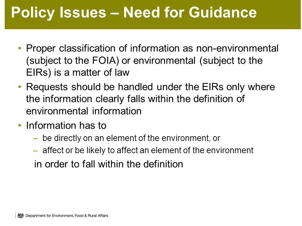 Policy Issues – Need for Guidance Proper classification of information as non-environmental (subject to the FOIA) or environmental (subject to the EIRs) is a matter of law Requests should be handled under the EIRs only where the information clearly falls within the definition of environmental information Information has to –be directly on an element of the environment, or –affect or be likely to affect an element of the environment in order to fall within the definition