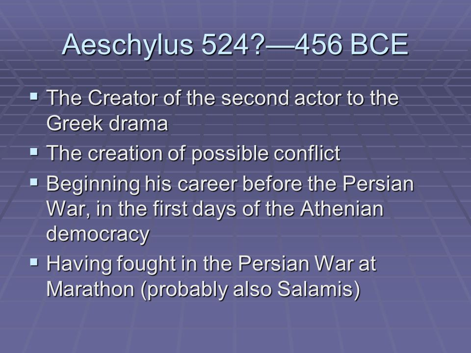 Aeschylus 524?—456 BCE  The Creator of the second actor to the Greek drama  The creation of possible conflict  Beginning his career before the Pers