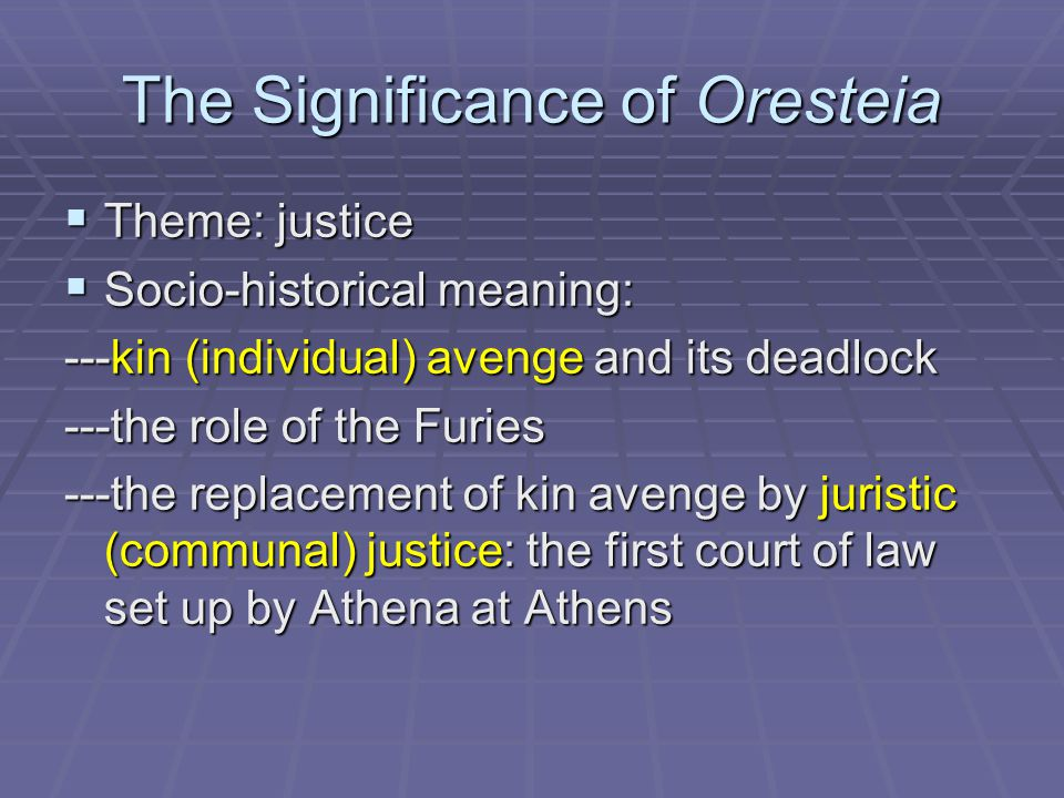 The Significance of Oresteia  Theme: justice  Socio-historical meaning: ---kin (individual) avenge and its deadlock ---the role of the Furies ---the