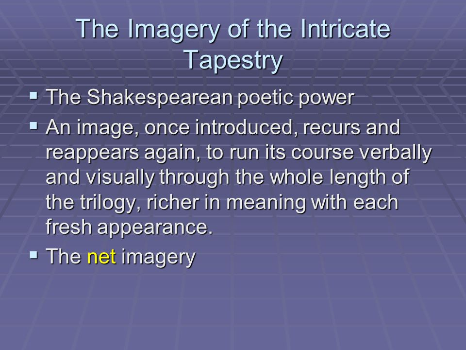 The Imagery of the Intricate Tapestry  The Shakespearean poetic power  An image, once introduced, recurs and reappears again, to run its course verb