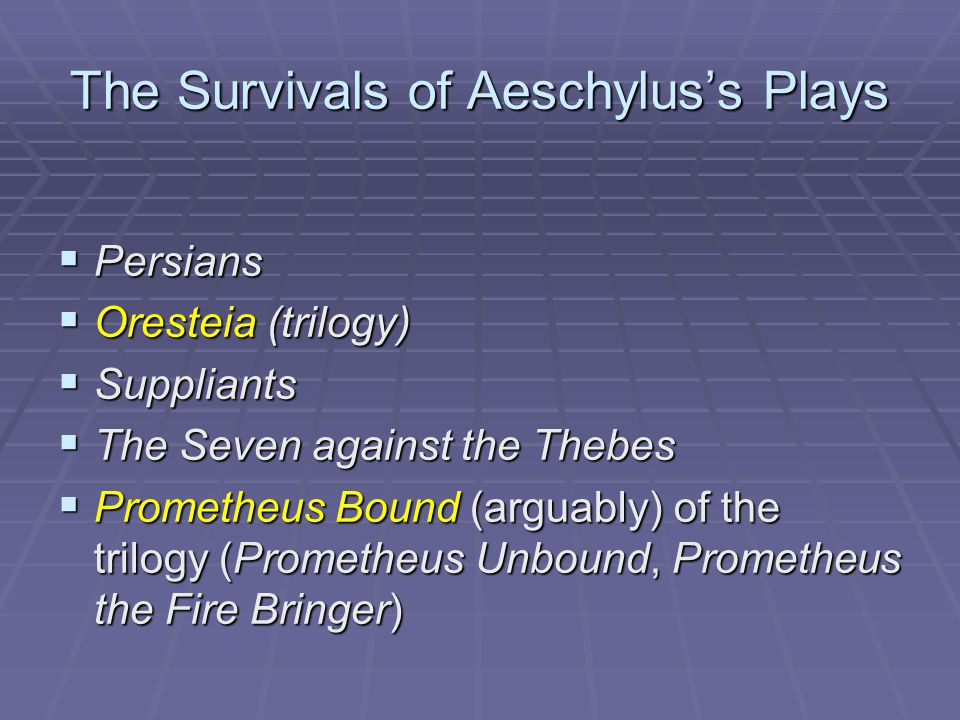 The Survivals of Aeschylus's Plays  Persians  Oresteia (trilogy)  Suppliants  The Seven against the Thebes  Prometheus Bound (arguably) of the tr