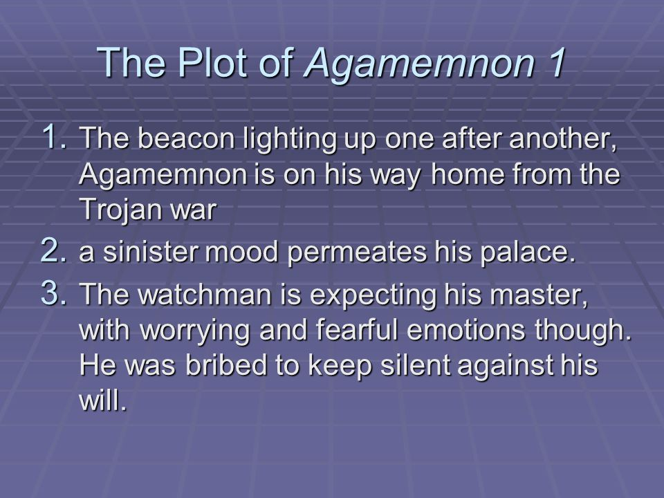The Plot of Agamemnon 1 1. The beacon lighting up one after another, Agamemnon is on his way home from the Trojan war 2. a sinister mood permeates his