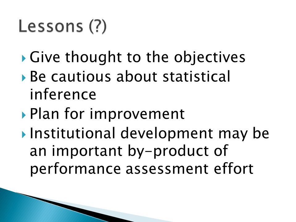  Give thought to the objectives  Be cautious about statistical inference  Plan for improvement  Institutional development may be an important by-product of performance assessment effort