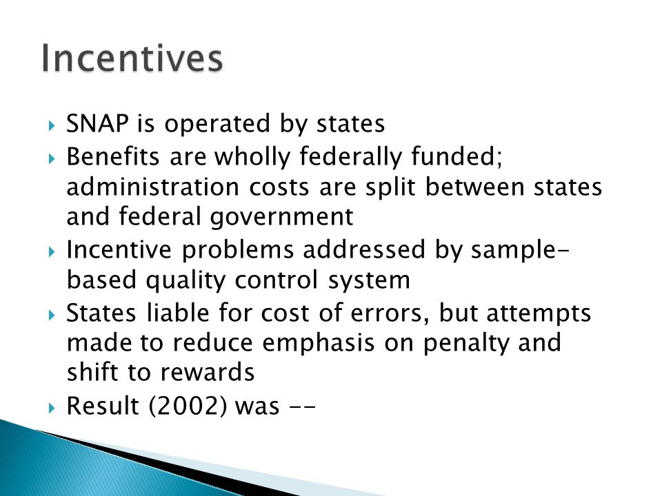  SNAP is operated by states  Benefits are wholly federally funded; administration costs are split between states and federal government  Incentive