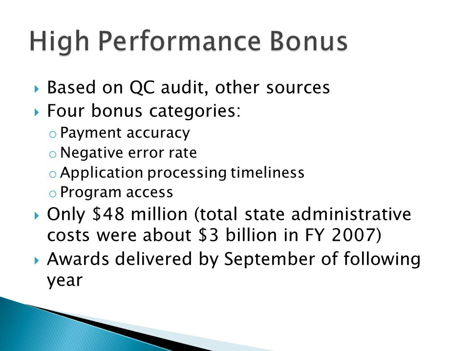  Based on QC audit, other sources  Four bonus categories: o Payment accuracy o Negative error rate o Application processing timeliness o Program access  Only $48 million (total state administrative costs were about $3 billion in FY 2007)  Awards delivered by September of following year