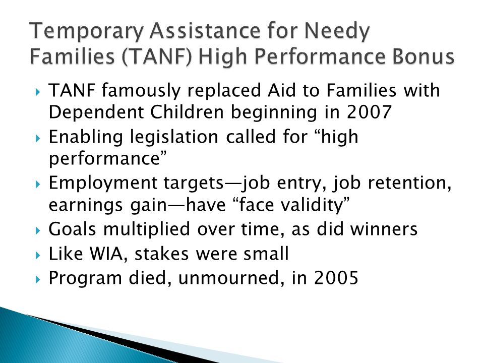  TANF famously replaced Aid to Families with Dependent Children beginning in 2007  Enabling legislation called for high performance  Employment targets—job entry, job retention, earnings gain—have face validity  Goals multiplied over time, as did winners  Like WIA, stakes were small  Program died, unmourned, in 2005