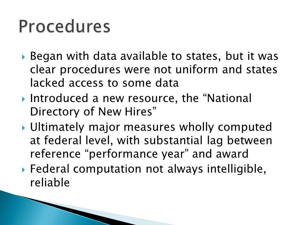 Began with data available to states, but it was clear procedures were not uniform and states lacked access to some data  Introduced a new resource, the National Directory of New Hires  Ultimately major measures wholly computed at federal level, with substantial lag between reference performance year and award  Federal computation not always intelligible, reliable