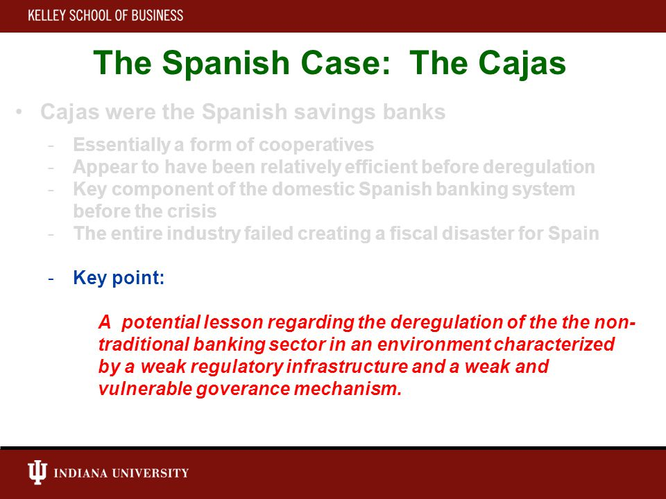 The Spanish Case: The Cajas Cajas were the Spanish savings banks -Essentially a form of cooperatives -Appear to have been relatively efficient before deregulation -Key component of the domestic Spanish banking system before the crisis -The entire industry failed creating a fiscal disaster for Spain -Key point: A potential lesson regarding the deregulation of the the non- traditional banking sector in an environment characterized by a weak regulatory infrastructure and a weak and vulnerable goverance mechanism.