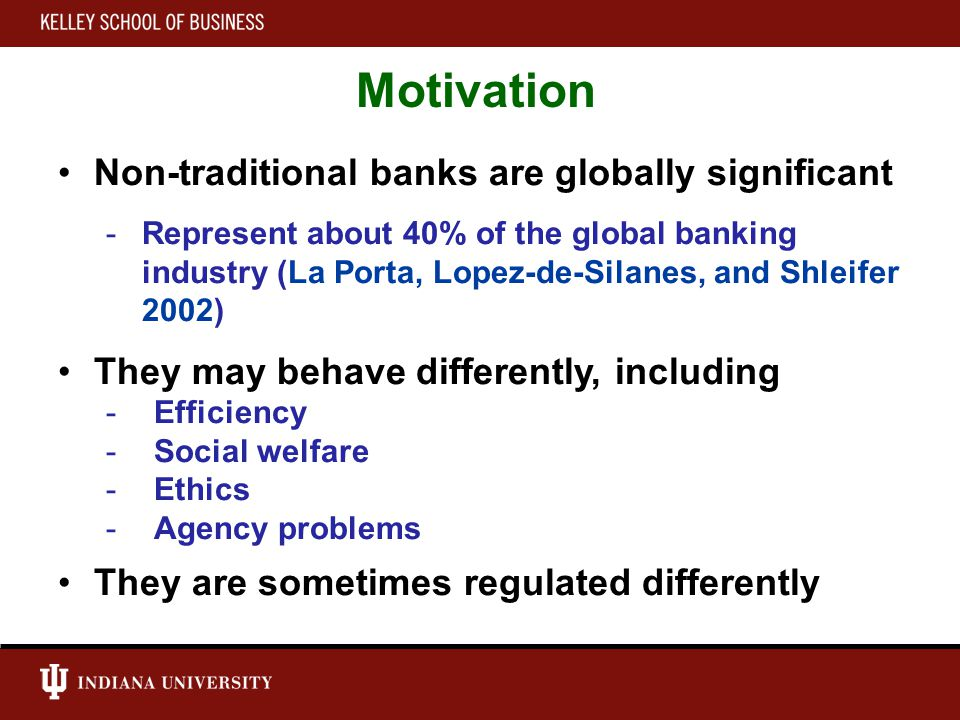 Motivation Non-traditional banks are globally significant -Represent about 40% of the global banking industry (La Porta, Lopez-de-Silanes, and Shleifer 2002) They may behave differently, including -Efficiency -Social welfare -Ethics -Agency problems They are sometimes regulated differently
