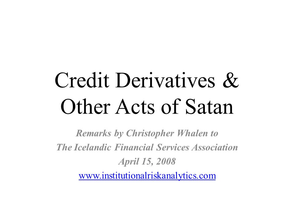 Credit Derivatives & Other Acts of Satan Remarks by Christopher Whalen to The Icelandic Financial Services Association April 15, 2008 www.institutionalriskanalytics.com