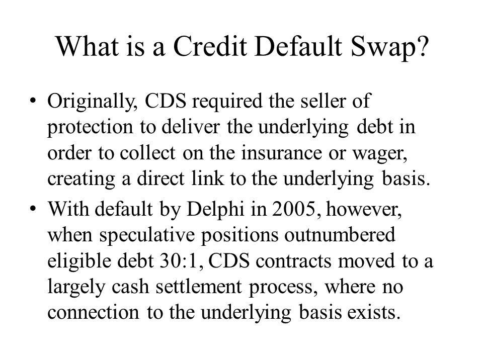 What is a Credit Default Swap? Originally, CDS required the seller of protection to deliver the underlying debt in order to collect on the insurance o
