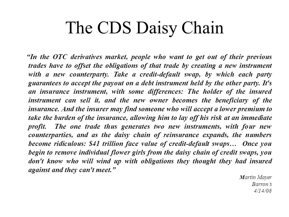 The CDS Daisy Chain In the OTC derivatives market, people who want to get out of their previous trades have to offset the obligations of that trade by creating a new instrument with a new counterparty.