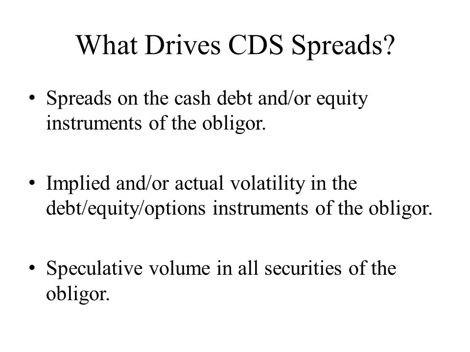 What Drives CDS Spreads. Spreads on the cash debt and/or equity instruments of the obligor.