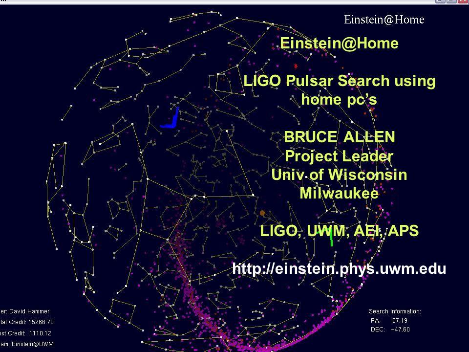 32 Einstein@Home LIGO Pulsar Search using home pc's BRUCE ALLEN Project Leader Univ of Wisconsin Milwaukee LIGO, UWM, AEI, APS http://einstein.phys.uwm.edu