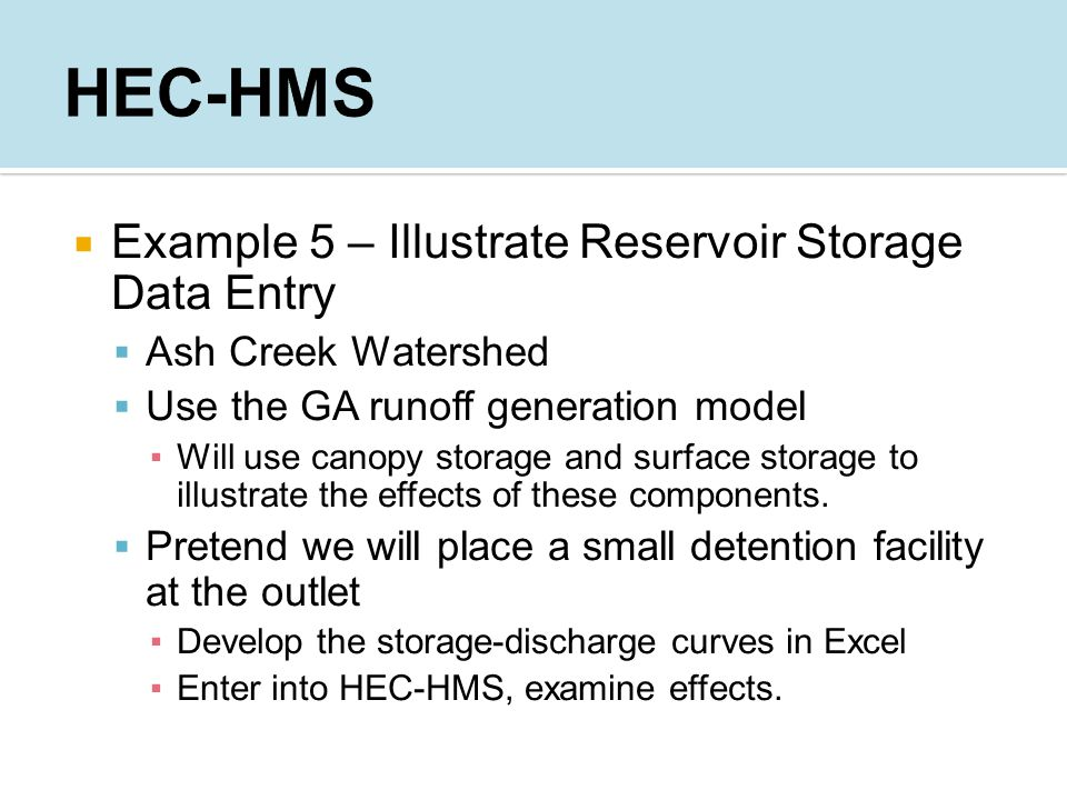  Example 5 – Illustrate Reservoir Storage Data Entry  Ash Creek Watershed  Use the GA runoff generation model ▪Will use canopy storage and surface storage to illustrate the effects of these components.