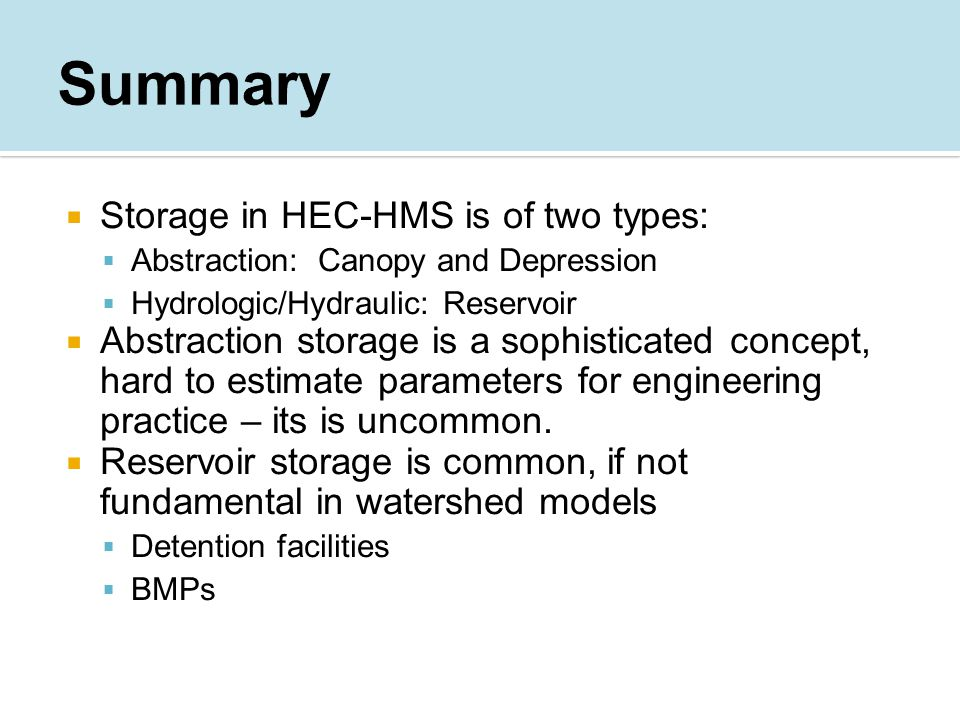  Storage in HEC-HMS is of two types:  Abstraction: Canopy and Depression  Hydrologic/Hydraulic: Reservoir  Abstraction storage is a sophisticated concept, hard to estimate parameters for engineering practice – its is uncommon.