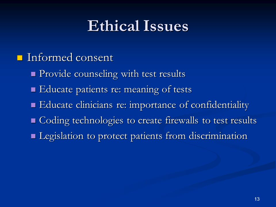 13 Ethical Issues Informed consent Informed consent Provide counseling with test results Provide counseling with test results Educate patients re: meaning of tests Educate patients re: meaning of tests Educate clinicians re: importance of confidentiality Educate clinicians re: importance of confidentiality Coding technologies to create firewalls to test results Coding technologies to create firewalls to test results Legislation to protect patients from discrimination Legislation to protect patients from discrimination