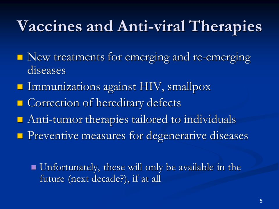 5 Vaccines and Anti-viral Therapies New treatments for emerging and re-emerging diseases New treatments for emerging and re-emerging diseases Immunizations against HIV, smallpox Immunizations against HIV, smallpox Correction of hereditary defects Correction of hereditary defects Anti-tumor therapies tailored to individuals Anti-tumor therapies tailored to individuals Preventive measures for degenerative diseases Preventive measures for degenerative diseases Unfortunately, these will only be available in the future (next decade ), if at all Unfortunately, these will only be available in the future (next decade ), if at all