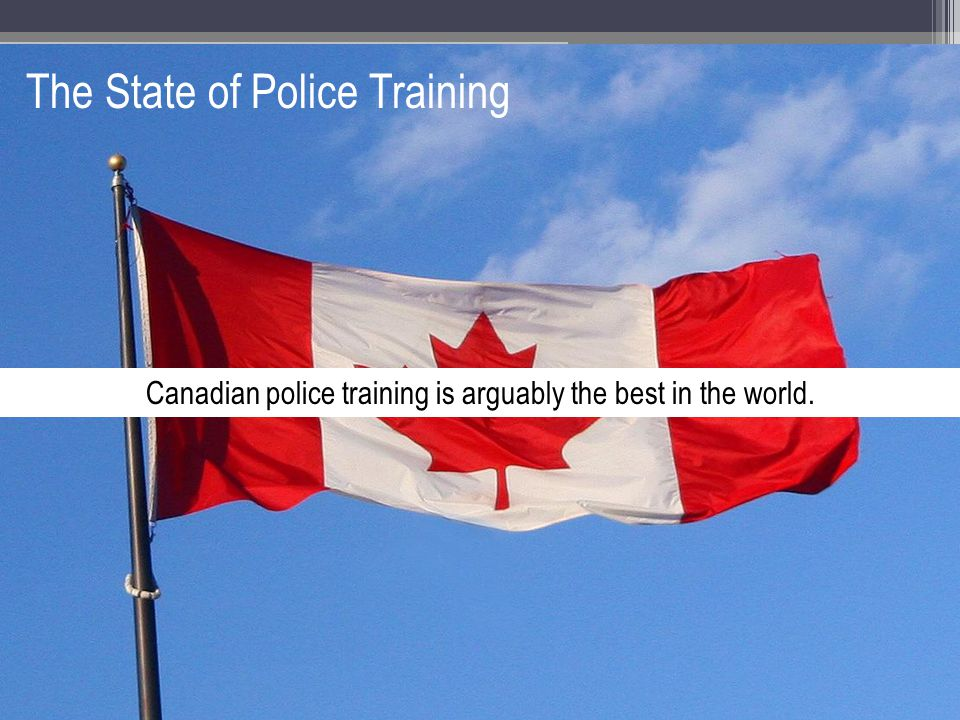 The State of Police Training Canadian police training is arguably the best in the world.
