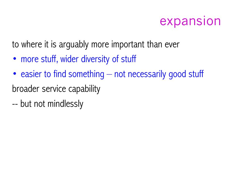 expansion to where it is arguably more important than ever more stuff, wider diversity of stuff easier to find something – not necessarily good stuff broader service capability -- but not mindlessly