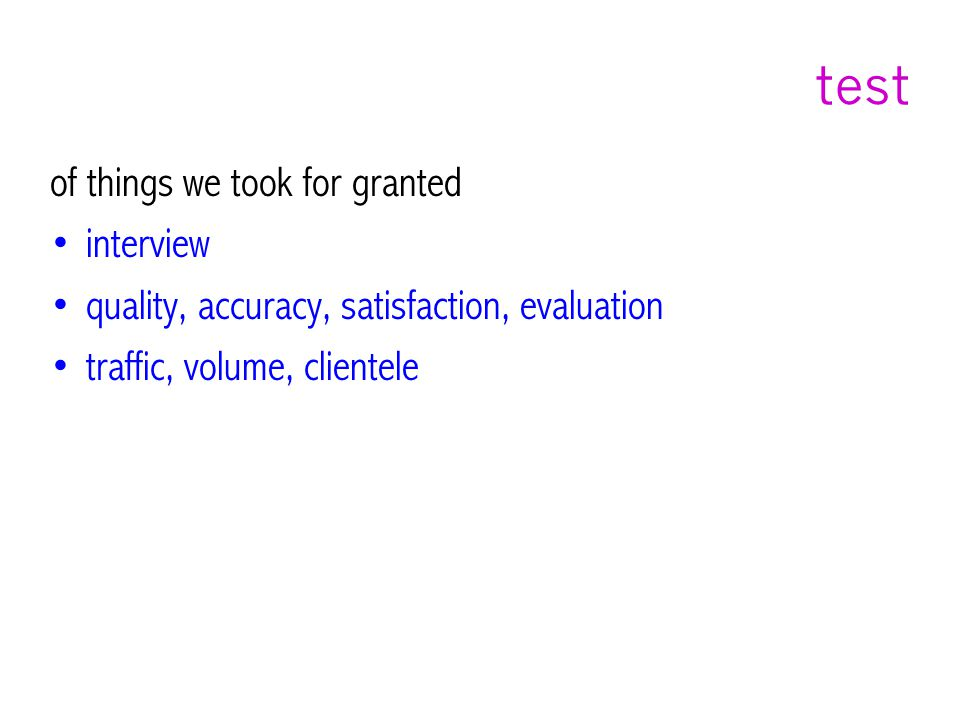 test of things we took for granted interview quality, accuracy, satisfaction, evaluation traffic, volume, clientele