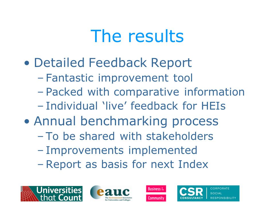 The results Detailed Feedback Report –Fantastic improvement tool –Packed with comparative information –Individual 'live' feedback for HEIs Annual benchmarking process –To be shared with stakeholders –Improvements implemented –Report as basis for next Index