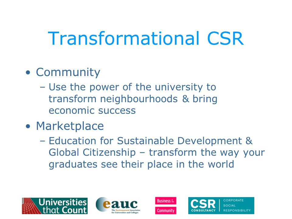 Transformational CSR Community –Use the power of the university to transform neighbourhoods & bring economic success Marketplace –Education for Sustainable Development & Global Citizenship – transform the way your graduates see their place in the world
