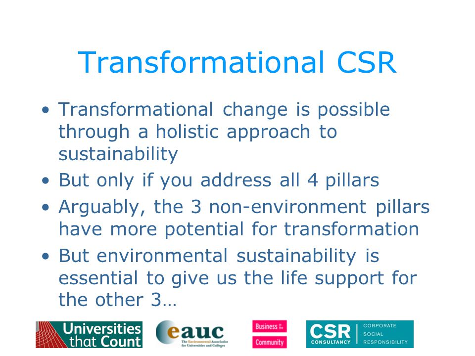 Transformational CSR Transformational change is possible through a holistic approach to sustainability But only if you address all 4 pillars Arguably, the 3 non-environment pillars have more potential for transformation But environmental sustainability is essential to give us the life support for the other 3…