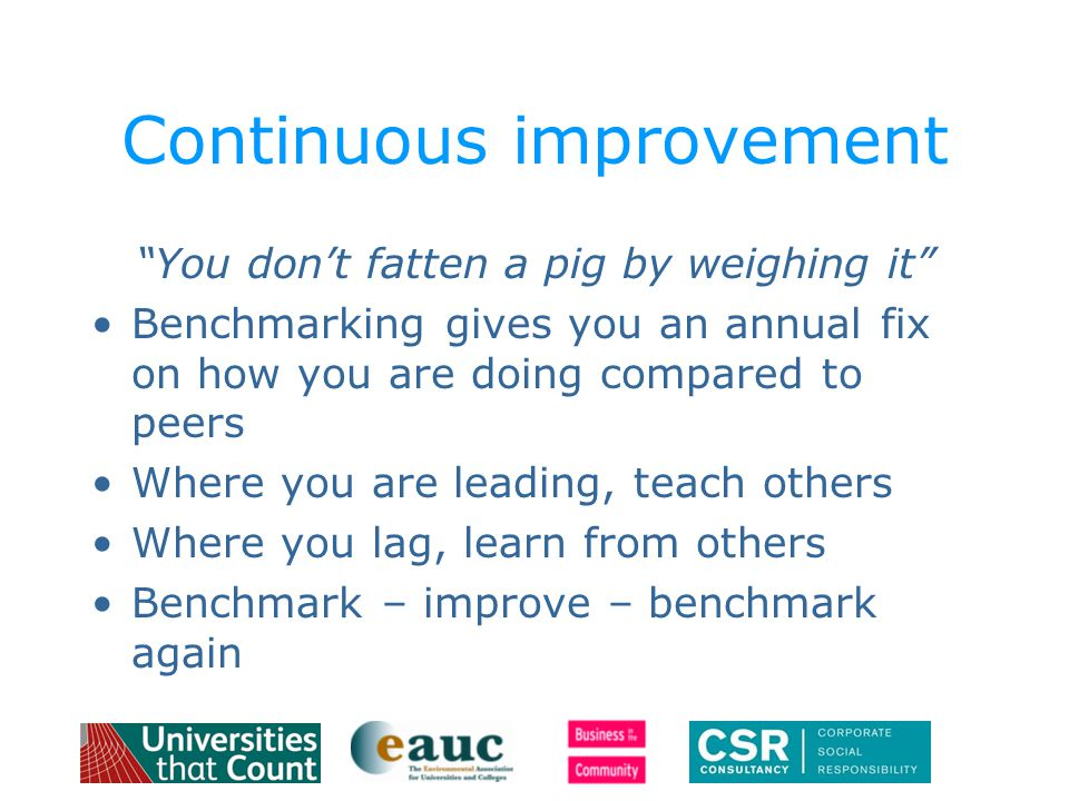 Continuous improvement You don't fatten a pig by weighing it Benchmarking gives you an annual fix on how you are doing compared to peers Where you are leading, teach others Where you lag, learn from others Benchmark – improve – benchmark again