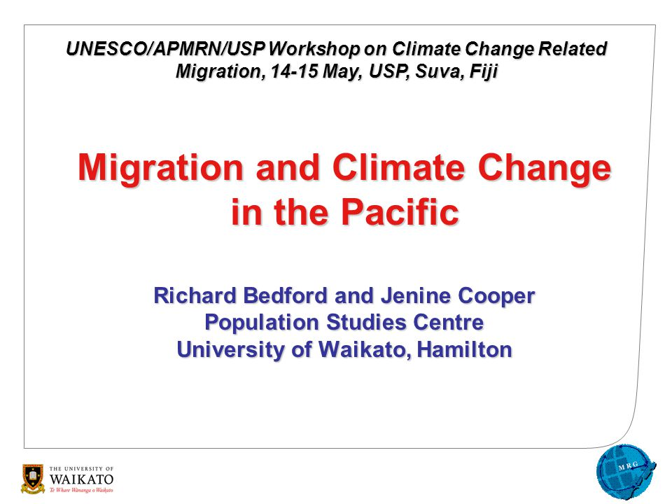Migration and Climate Change in the Pacific Richard Bedford and Jenine Cooper Population Studies Centre University of Waikato, Hamilton UNESCO/APMRN/USP Workshop on Climate Change Related Migration, 14-15 May, USP, Suva, Fiji