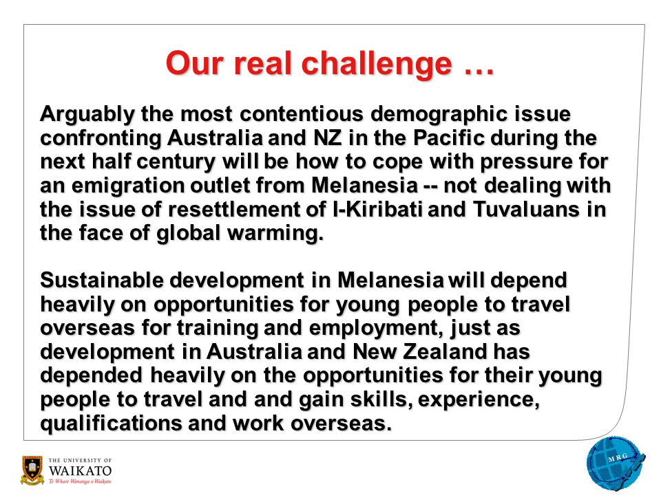 Our real challenge … Arguably the most contentious demographic issue confronting Australia and NZ in the Pacific during the next half century will be how to cope with pressure for an emigration outlet from Melanesia -- not dealing with the issue of resettlement of I-Kiribati and Tuvaluans in the face of global warming.