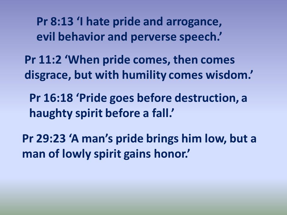 Pr 8:13 'I hate pride and arrogance, evil behavior and perverse speech.' Pr 11:2 'When pride comes, then comes disgrace, but with humility comes wisdom.' Pr 16:18 'Pride goes before destruction, a haughty spirit before a fall.' Pr 29:23 'A man's pride brings him low, but a man of lowly spirit gains honor.'