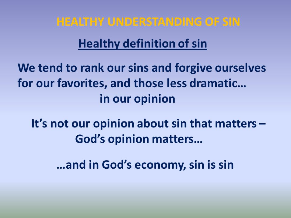 HEALTHY UNDERSTANDING OF SIN Healthy definition of sin We tend to rank our sins and forgive ourselves for our favorites, and those less dramatic… in our opinion It's not our opinion about sin that matters – God's opinion matters… …and in God's economy, sin is sin