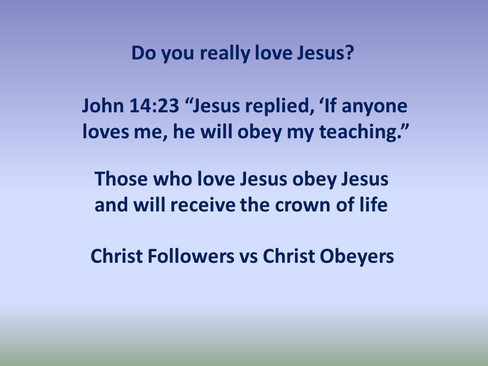Christ Followers vs Christ Obeyers Those who love Jesus obey Jesus and will receive the crown of life John 14:23 Jesus replied, 'If anyone loves me, he will obey my teaching. Do you really love Jesus