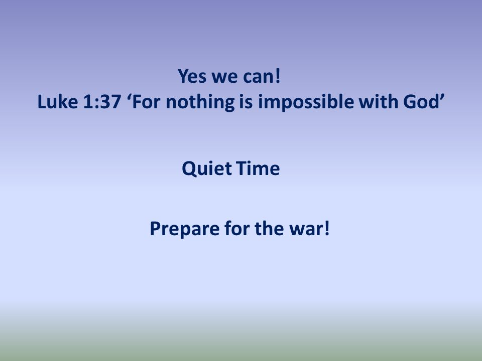 Quiet Time Prepare for the war! Yes we can! Luke 1:37 'For nothing is impossible with God'