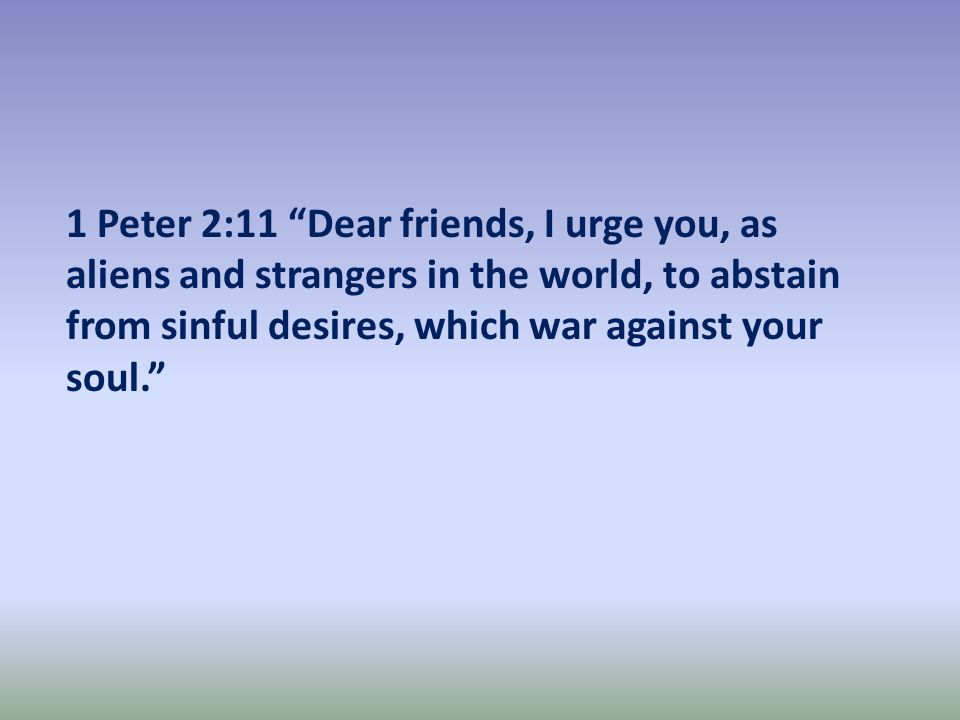 1 Peter 2:11 Dear friends, I urge you, as aliens and strangers in the world, to abstain from sinful desires, which war against your soul.