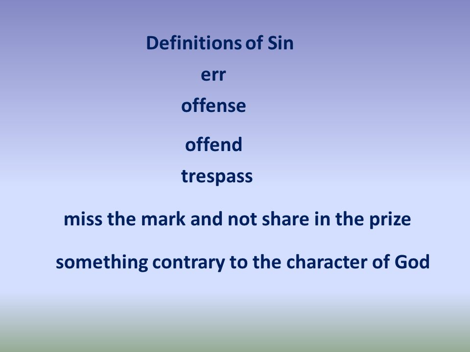 Definitions of Sin err offense offend trespass miss the mark and not share in the prize something contrary to the character of God