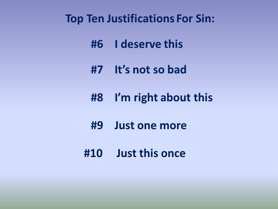 Top Ten Justifications For Sin: #10 Just this once #9 Just one more #8 I'm right about this #6 I deserve this #7 It's not so bad