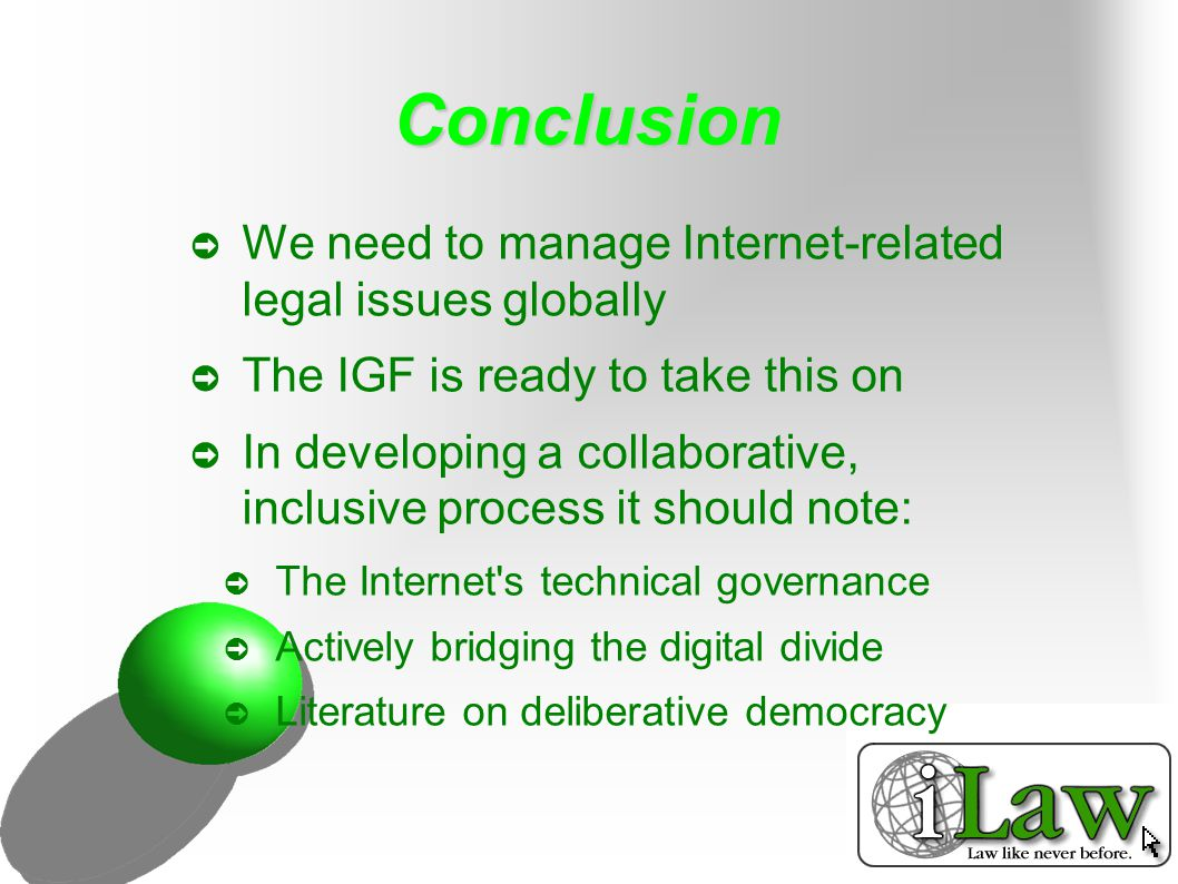 Conclusion ➲ We need to manage Internet-related legal issues globally ➲ The IGF is ready to take this on ➲ In developing a collaborative, inclusive process it should note: ➲ The Internet s technical governance ➲ Actively bridging the digital divide ➲ Literature on deliberative democracy