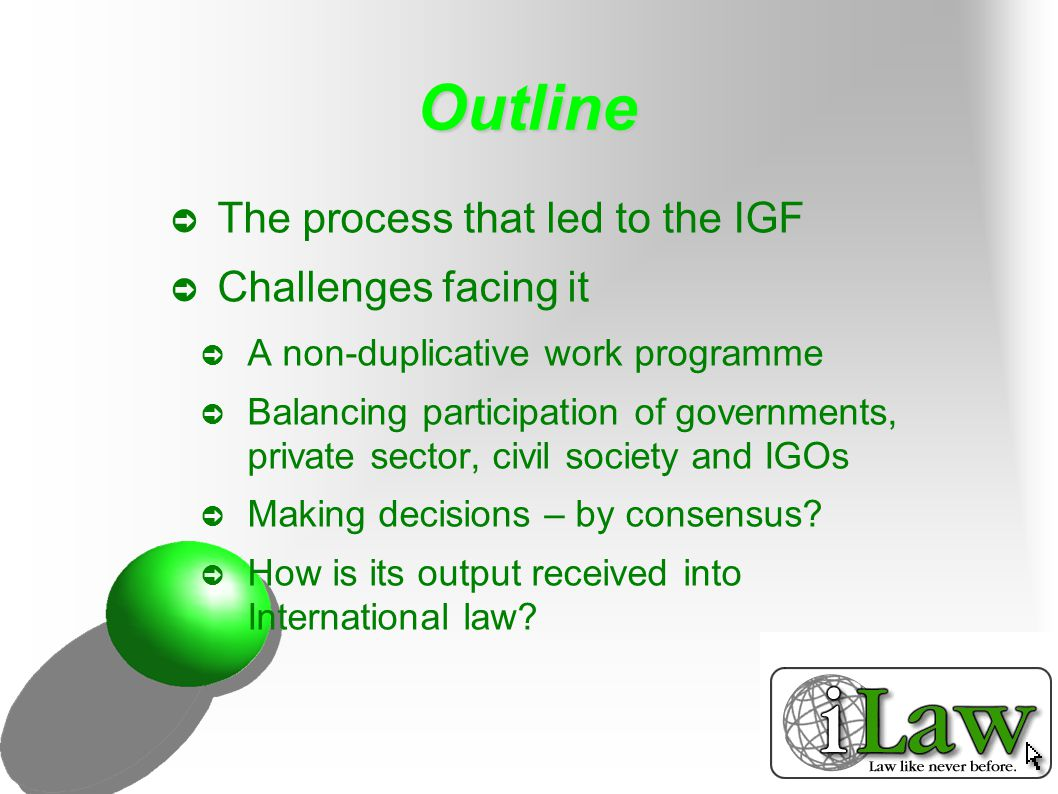 Outline ➲ The process that led to the IGF ➲ Challenges facing it ➲ A non-duplicative work programme ➲ Balancing participation of governments, private sector, civil society and IGOs ➲ Making decisions – by consensus.