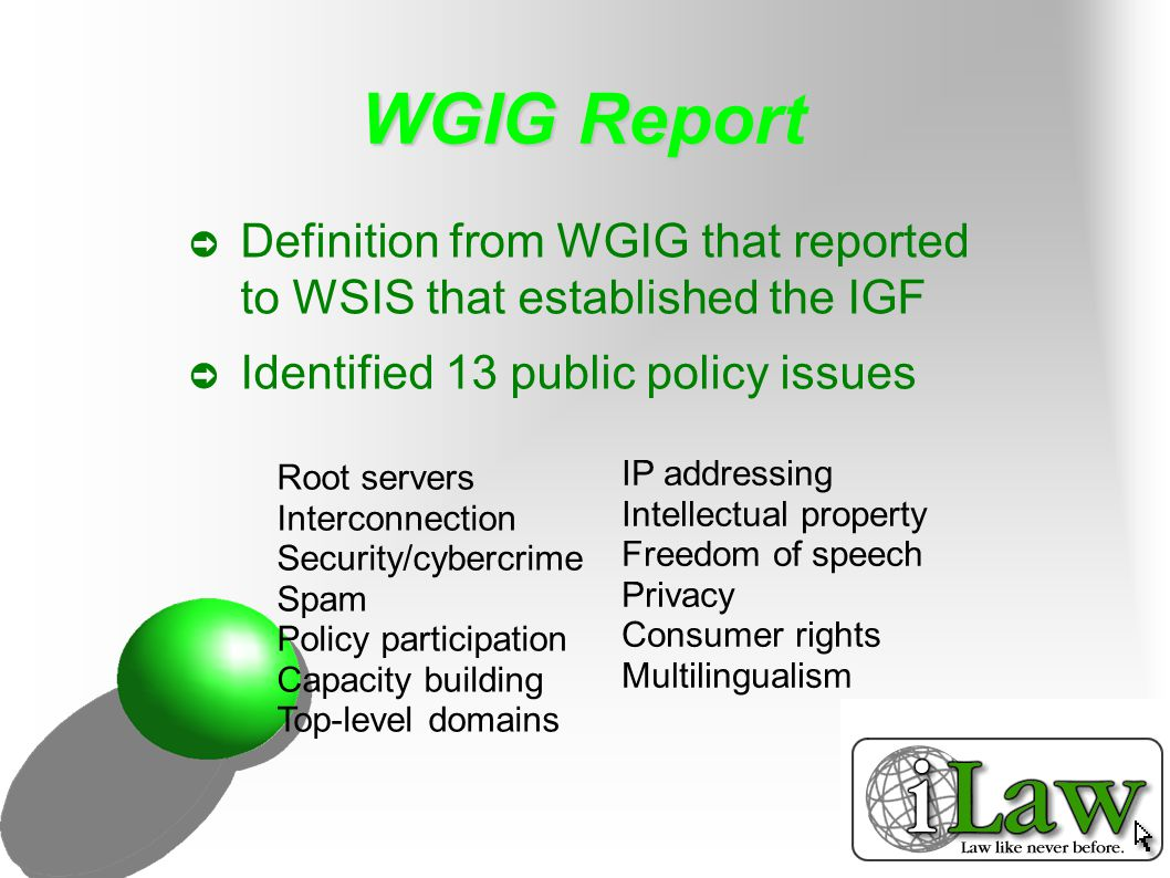 WGIG Recommendations ➲ Review root zones ➲ Equity in IPv6 allocation ➲ Review intercon- nection costs ➲ National law enforcers to link ➲ Joint statement on spam ➲ Ensure no violation of human rights ➲ Ensure multistakeholderism ➲ Privacy to be upheld ➲ Consumer rights to be monitored ➲ More effort towards multilingualism