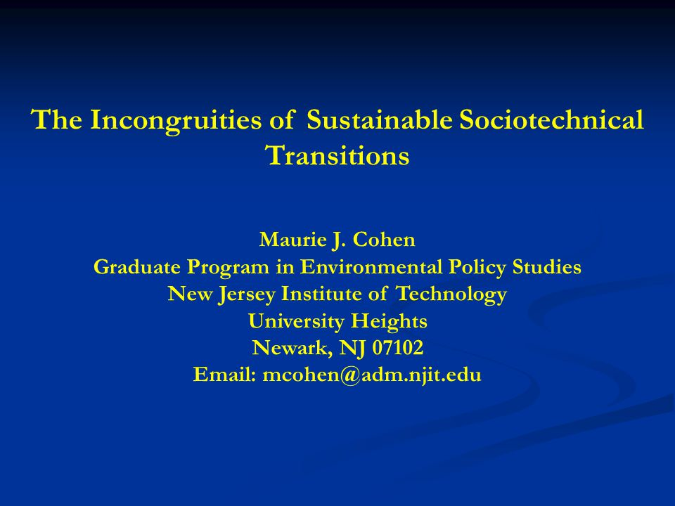 The Incongruities of Sustainable Sociotechnical Transitions Maurie J. Cohen Graduate Program in Environmental Policy Studies New Jersey Institute of T