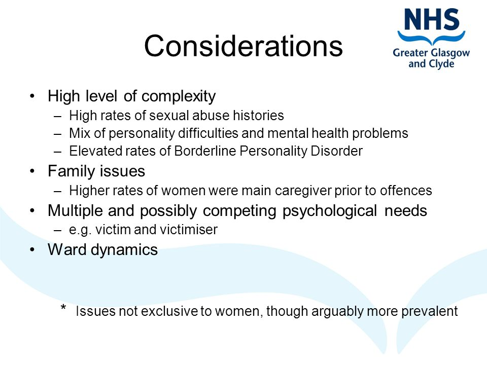Considerations High level of complexity –High rates of sexual abuse histories –Mix of personality difficulties and mental health problems –Elevated rates of Borderline Personality Disorder Family issues –Higher rates of women were main caregiver prior to offences Multiple and possibly competing psychological needs –e.g.