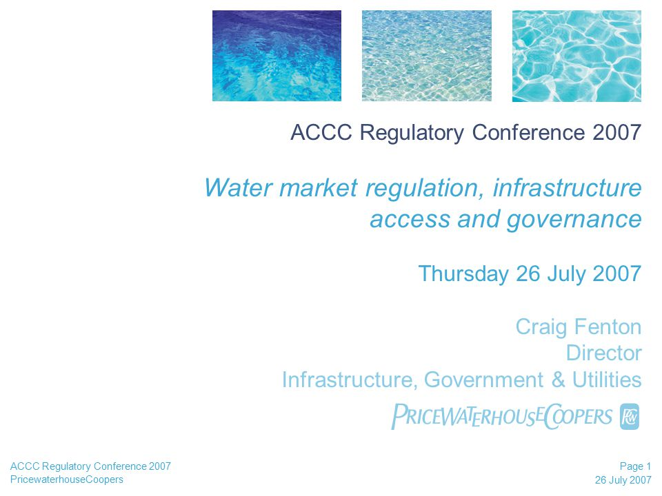 PricewaterhouseCoopers 26 July 2007 Page 1 ACCC Regulatory Conference 2007 ACCC Regulatory Conference 2007 Water market regulation, infrastructure access and governance Thursday 26 July 2007 Craig Fenton Director Infrastructure, Government & Utilities 