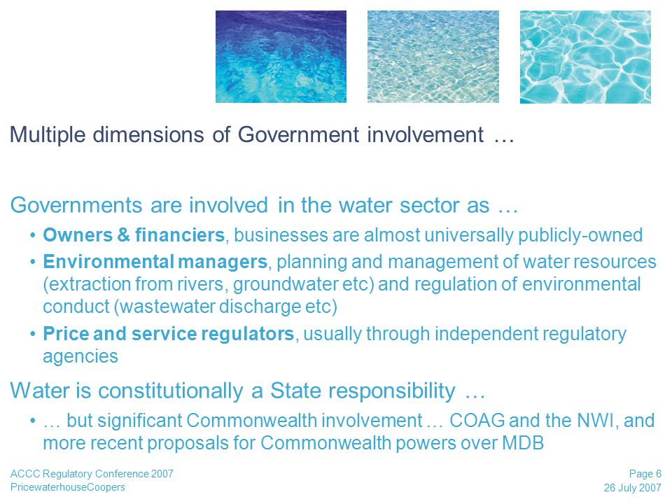 PricewaterhouseCoopers 26 July 2007 Page 6 ACCC Regulatory Conference 2007 Multiple dimensions of Government involvement … Governments are involved in the water sector as … Owners & financiers, businesses are almost universally publicly-owned Environmental managers, planning and management of water resources (extraction from rivers, groundwater etc) and regulation of environmental conduct (wastewater discharge etc) Price and service regulators, usually through independent regulatory agencies Water is constitutionally a State responsibility … … but significant Commonwealth involvement … COAG and the NWI, and more recent proposals for Commonwealth powers over MDB