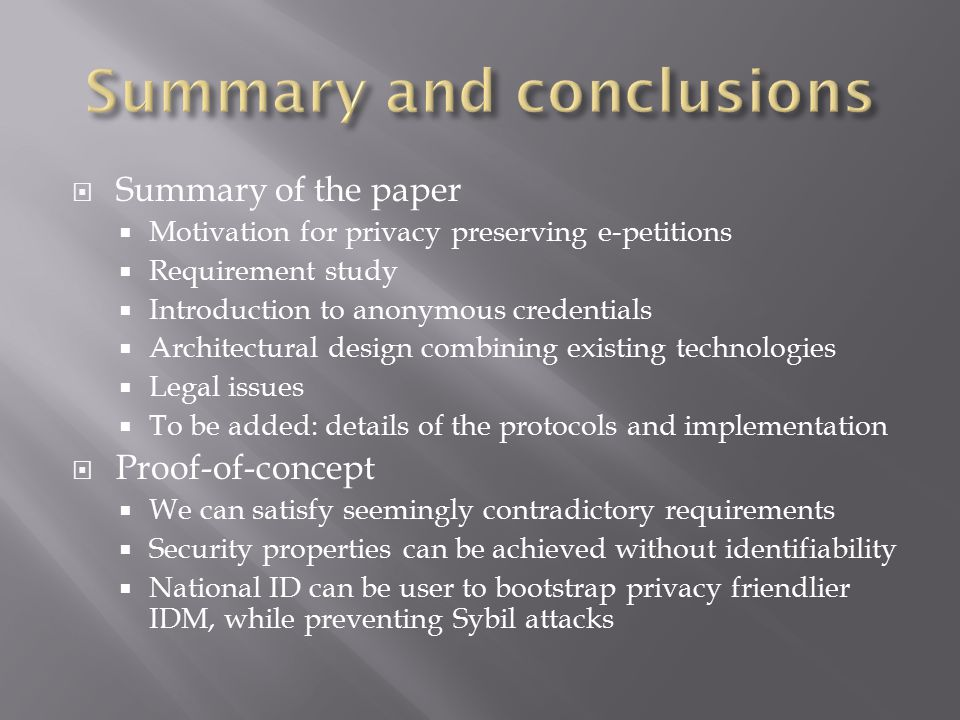  Summary of the paper  Motivation for privacy preserving e-petitions  Requirement study  Introduction to anonymous credentials  Architectural design combining existing technologies  Legal issues  To be added: details of the protocols and implementation  Proof-of-concept  We can satisfy seemingly contradictory requirements  Security properties can be achieved without identifiability  National ID can be user to bootstrap privacy friendlier IDM, while preventing Sybil attacks