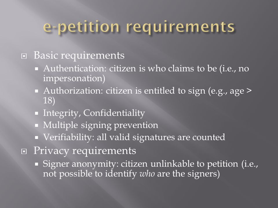  Basic requirements  Authentication: citizen is who claims to be (i.e., no impersonation)  Authorization: citizen is entitled to sign (e.g., age > 18)  Integrity, Confidentiality  Multiple signing prevention  Verifiability: all valid signatures are counted  Privacy requirements  Signer anonymity: citizen unlinkable to petition (i.e., not possible to identify who are the signers)