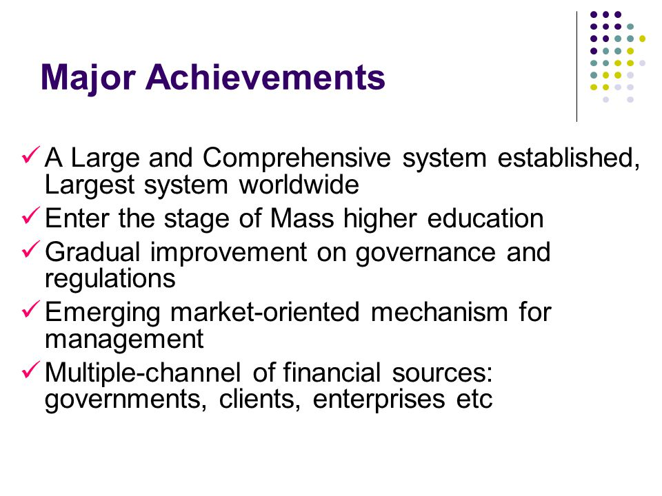 Major Achievements A Large and Comprehensive system established, Largest system worldwide Enter the stage of Mass higher education Gradual improvement on governance and regulations Emerging market-oriented mechanism for management Multiple-channel of financial sources: governments, clients, enterprises etc
